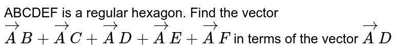 ABCDEF is a regular hexagon. Find the vector `vec AB + vec AC + vec AD + vec AE + vec AF` in terms of the vector `vec AD`