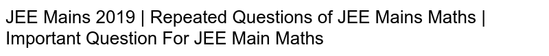 JEE Mains 2019 | Repeated Questions of JEE Mains Maths | Important Question For JEE Main Maths