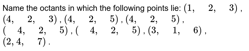 """Name the octants in which the   following points lie: `(1,"""" """"2,"""" """"3)` , `(4,"""" """"2,"""" """"3)` , `(4,"""" """"2,"""" """"5)` , `(4,"""" """"2,"""" """"5)` , `("""" """"4,"""" """"2,"""" """"5)` , `("""" """"4,"""" """"2,"""" """"5)` , `(3,"""" """"1,"""" """"6)` ,`(2, 4,"""" """"7)` ."""
