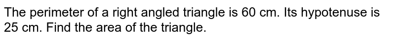 The perimeter of a right angled triangle is 60 cm. Its hypotenuse is 25 cm. Find the area of the triangle.