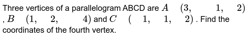 """Three vertices of a parallelogram ABCD are `A"""" """"(3,"""" """""""" """"1,"""" """"2)` , `B"""" """"(1,"""" """"2,"""" """""""" """"4)` and `C"""" """"("""" """"1,"""" """"1,"""" """"2)` . Find the coordinates of the fourth vertex."""