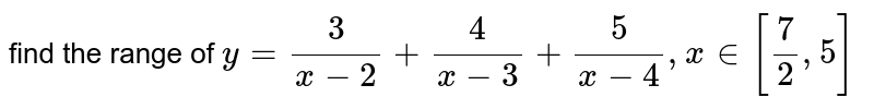 find the range of `y=3/(x-2)+4/(x-3)+5/(x-4), x in [7/2,5]`