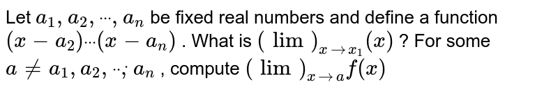 """Let `a_1,""""""""""""""""a_2,""""""""""""""""dot""""""""""""""""dot""""""""""""""""dot"""""""",""""""""a_n` be fixed real   numbers and define a function `(x-a_2)""""""""dot""""""""""""""""dot""""""""""""""""dot""""""""(x-a_n)` . What is `(lim)_(x->x_1)(x)` ? For some `a!=a_1,""""""""""""""""a_2,""""""""""""""""dot""""""""""""""""dot""""""""""""""""dot,""""""""""""""""a_n` , compute `(lim)_(x->a)f(x)`"""