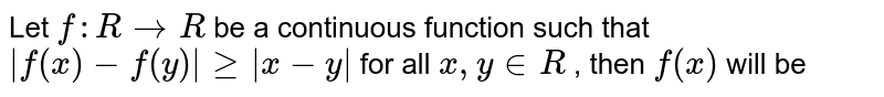 Let `f:R->R` be a continuous function such that `|f(x)-f(y)|>=|x-y|` for all  `x,y in R` , then  `f(x)`  will be