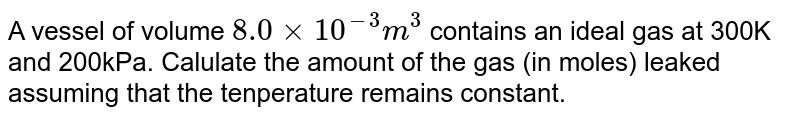 A vessel of volume `8.0xx10^(-3) m^(3)` contains an ideal gas at 300K and 200kPa. Calulate the amount of the gas (in moles) leaked assuming that the tenperature remains constant.