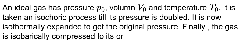An ideal gas has pressure `p_(0)`, volumn `V_(0)` and temperature `T_(0)`. It is taken an isochoric process till its pressure is doubled. It is now isothermally expanded to get the original pressure. Finally , the gas is isobarically compressed  to its original volume `V_(0)`. (a) Show the process on a p-V diagram. (b) What is the tempertaure in the isothermal part of the process? (c) What is the volumn at the end of the isothermal part of the process?