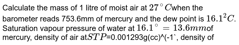 Calculate the mass of 1 litre of moist air at `27^(@)C`when the barometer reads 753.6mm of mercury and the dew point is `16.1^(2)C`. Saturation vapour pressure of water at `16.1^(@)=13.6mm`of mercury, density of air at`STP `=0.001293g(cc)^(-1`, density of saturated water vapour at`STP=0.000808g(cc)^(-1)`.