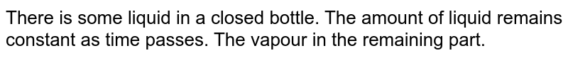 There is some liquid in a closed bottle. The amount of liquid remains constant as time passes. The vapour in the remaining part.