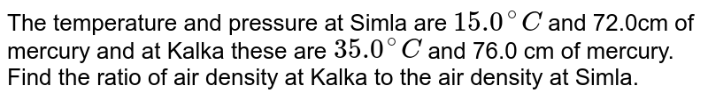 The temperature and pressure at Simla are `15.0^(@)C` and 72.0cm of mercury and at Kalka these are `35.0^(@)C` and 76.0 cm of mercury. Find the ratio of air density at Kalka to the air density at Simla.