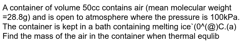 A container of volume 50cc contains air (mean molecular weight =28.8g) and is open to atmosphere where the pressure is 100kPa. The container is kept in a bath containing melting ice`(0^(@)C.(a) Find the mass of the air in the container when thermal equlibrium is reached.(b) the container is mow placed in another bath containing boling water`(100^(@)C)`. Find the mass of air in the container. (C) The container is mow closed and placed in the melting-ice bath. Find the pressure of the air when thermal equilibrium is reached .