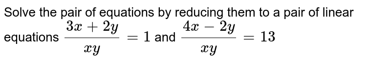 Solve the pair of equations by reducing them to a pair of linear equations `(3x+2y)/(xy)=1`  and `(4x-2y)/(xy)=13`