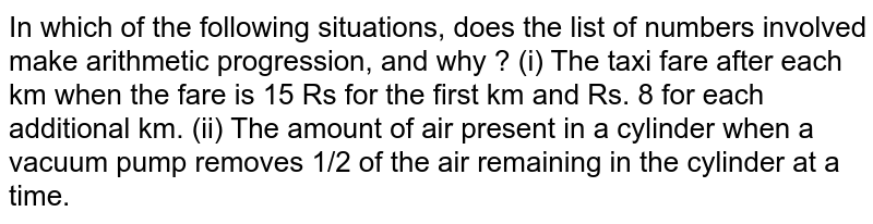 In which of the following situations, does the list of numbers involved make arithmetic progression, and why ? (i) The taxi fare after each km when the fare is 15 Rs for the first km and Rs. 8 for each additional km. (ii) The amount of air present in a cylinder when a vacuum pump removes 1/2 of the air remaining in the cylinder at a time.