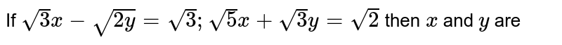If `sqrt(3)x-sqrt(2y)=sqrt(3);sqrt(5)x+sqrt(3)y=sqrt(2)` then `x` and `y` are