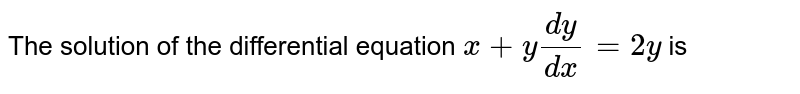 The solution of the differential equation  `x+y(dy)/(dx)=2y` is