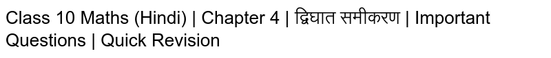 Class 10 Maths (Hindi)   Chapter 4   द्विघात समीकरण    Important Questions   Quick Revision