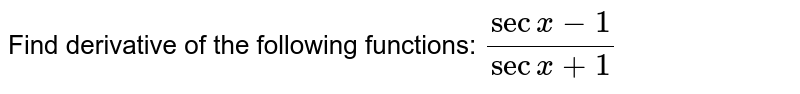 """Find derivative of the following functions:  `(secx-1)/(sec""""""""x+1)`"""