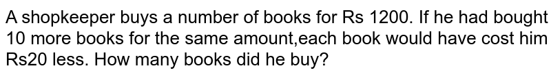 A shopkeeper buys a number of books for Rs 1200. If he had bought 10 more books for the same amount,each book would have cost him Rs20 less. How many books did he buy?