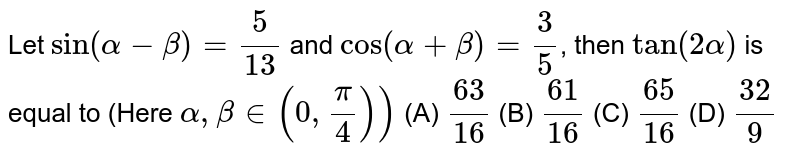 Let `sin(alpha  -beta) = (5)/(13)` and `cos(alpha + beta) = (3)/(5)`, then `tan(2alpha)` is equal to (Here `alpha, beta in (0, (pi)/(4)))`   (A) `(63)/(16)`   (B) `(61)/(16)`   (C) `(65)/(16)`   (D) `(32)/(9)`
