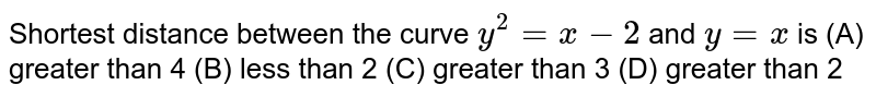 Shortest distance between the curve `y^(2) = x - 2` and `y = x` is    (A) greater than 4   (B) less than 2   (C) greater than 3   (D) greater than 2