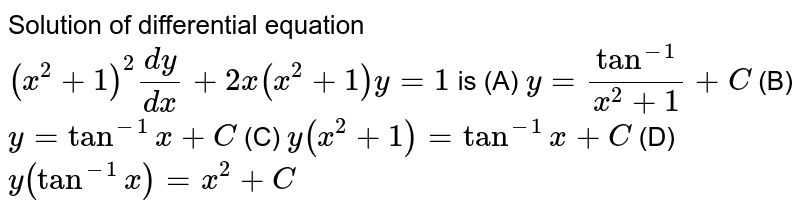 Solution of differential equation `(x^(2)+1)^(2)(dy)/(dx)+2x(x^(2)+1)y=1` is   (A) `y=(tan^(-1))/(x^(2)+1)+C`   (B) `y=tan^(-1)x+C`   (C) `y(x^(2)+1)=tan^(-1)x+C`   (D) `y(tan^(-1)x)=x^(2)+C`