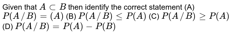 Given that `AsubB` then identify the correct statement   (A) `P(A//B)=(A)`   (B) `P(A//B)leP(A)`   (C) `P(A//B)geP(A)`   (D) `P(A//B)=P(A)-P(B)`