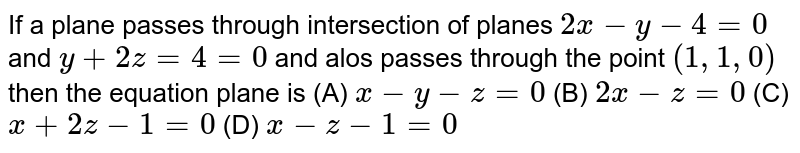 If a plane passes through intersection of planes `2x-y-4=0` and `y+2z=4=0` and alos passes through the point `(1,1,0)` then the equation plane is    (A) `x-y-z=0`   (B) `2x-z=0`   (C) `x+2z-1=0`   (D) `x-z-1=0`