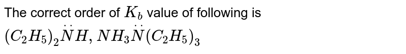 The correct order of `K_(b)` value of following is   `(C_(2)H_(5))_(2)overset(..)(N)H,NH_(3)overset(..)(N)(C_(2)H_(5))_(3)`