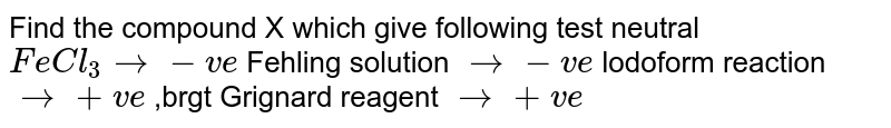 Find the compound X which give following test   neutral `FeCl_(3)to-ve`   Fehling solution `to-ve`   lodoform reaction `to+ve` ,brgt Grignard reagent `to+ve`