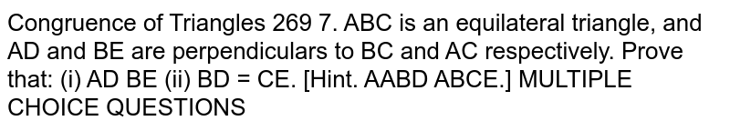 ABC is an equilateral triangle, and AD and BE are perpendiculars to BC and AC respectively. Prove that: 1. AD=BE  2. BD=CE `[ DeltaABD=DeltaBCE.]`