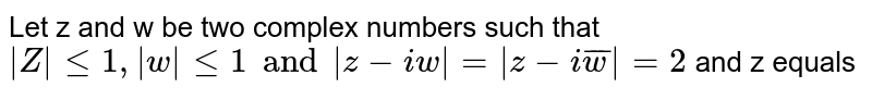 Let z and w be two complex numbers such that `|Z| <= 1, |w|<=1 and |z + iw| = |z-i bar w| = 2`