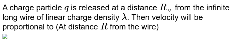 """A charge particle `q` is released at a distance `R_(@)` from the infinite long wire of linear charge density `lambda`. Then velocity will be proportional to (At distance `R` from the wire) <br> <img src=""""https://d10lpgp6xz60nq.cloudfront.net/physics_images/RES_JEE(M)_2019_CBT2_E01_009_Q01.png"""" width=""""80%"""">"""