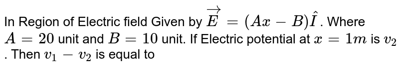 In Region of Electric field Given by `vec(E)=(Ax-B)hat(I)`. Where `A=20` unit and `B=10` unit. If Electric potential at `x=1m` is `v_(2)`. Then `v_(1)-v_(2)` is equal to