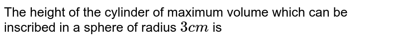 The height of the cylinder of maximum volume which can be inscribed in a sphere of radius `3 cm` is