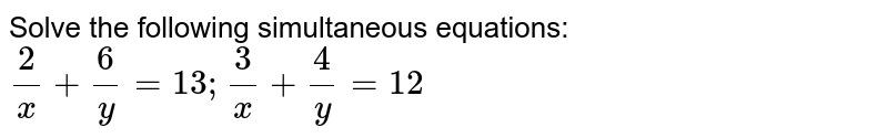 Solve the following simultaneous equations: `(2)/(x)+(6)/(y)=13;(3)/(x)+(4)/(y)=12`