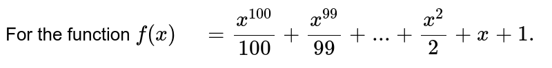 """For the function `f(x)"""" """"=(x^(100))/(100)+(x^(99))/(99)+...+(x^2)/2+x+1.`"""
