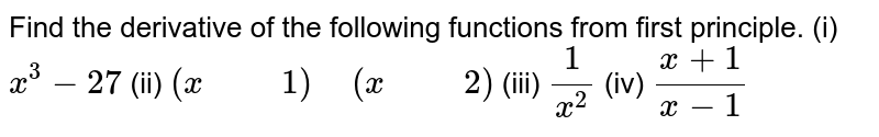"""Find the derivative of the following functions from first   principle. (i) `x^3-27`  (ii) `(x"""" """""""" """"1)"""" """"(x"""" """""""" """"2)`  (iii) `1/(x^2)`  (iv) `(x+1)/(x-1)`"""