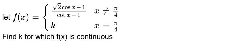 let `f(x)={{:((sqrt(2)cosx-1)/(cotx-1),xne(pi)/(4)),(k,x=(pi)/(4)):}` <br> Find k for which f(x) is continuous