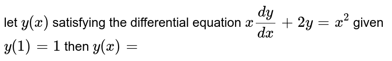 let `y(x)` satisfying the differential equation `x(dy)/(dx)+2y=x^(2)` given `y(1)=1` then `y(x)=`