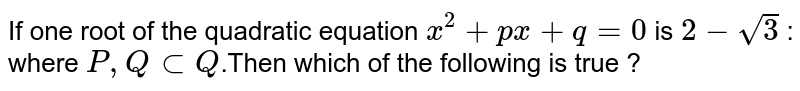 If one root of the quadratic equation `x^(2)+px+q=0` is `2-sqrt(3)` : where `P,QsubQ`.Then which of the following is true ?