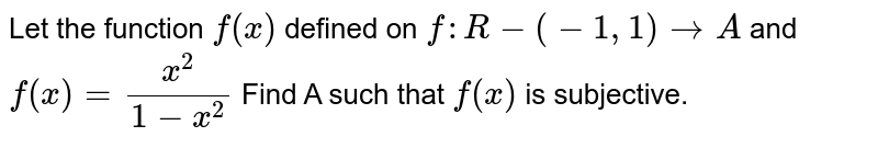 Let the function `f(x)` defined on `f:R-(-1,1)rarrA` and `f(x)=(x^(2))/(1-x^(2))`  Find A such that `f(x)` is subjective.