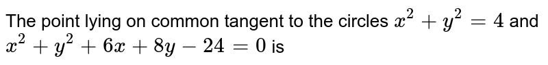 The point lying on common tangent to the circles `x^(2)+y^(2)=4` and `x^(2)+y^(2)+6x+8y-24=0` is