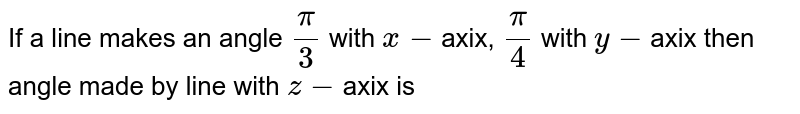 If a line makes an angle `(pi)/(3)` with `x-`axix, `(pi)/(4)` with `y-`axix then angle made by line with `z-`axix is