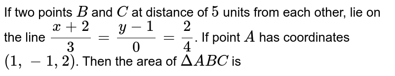 If two points `B` and `C` at distance of `5` units from each other, lie on the line `(x+2)/(3)=(y-1)/(0)=(2)/(4)`. If point `A` has coordinates `(1,-1,2)`. Then the area of `DeltaABC` is