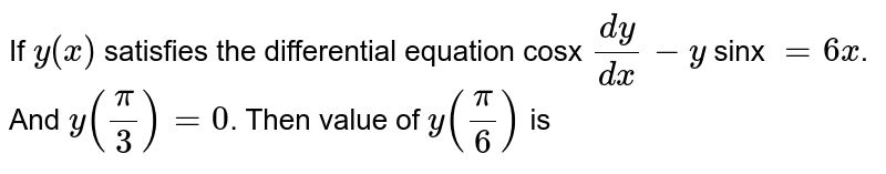 If `y(x)` satisfies the differential equation cosx `(dy)/(dx)-y` sinx `=6x`. And `y((pi)/(3))=0`. Then value of `y((pi)/(6))` is