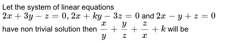 Let the system of linear equations `2x+3y-z=0,2x+ky-3z=0` and `2x-y+z=0` have non trivial solution then `(x)/(y)+(y)/(z)+(z)/(x)+k` will be
