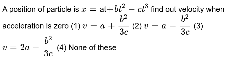 A position of particle is `x=`at`+bt^(2)-ct^(3)` find out velocity when acceleration is zero  (1) `v=a+b^2/(3c)`  (2) `v=a-b^2/(3c)` (3) `v=2a-b^2/(3c)` (4) None of these
