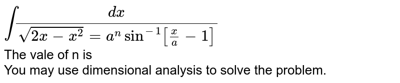 `int(dx)/(sqrt(2x-x^2) = a^n sin^-1[x/a-1]` <br> The vale of n is <br> You may use dimensional analysis to solve the problem.
