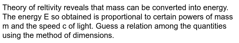 Theory of reltivity reveals that mass can be converted into energy. The energy E so obtained is proportional to certain powers of mass m and the speed c of light. Guess a relation among the quantities using the method of dimensions.