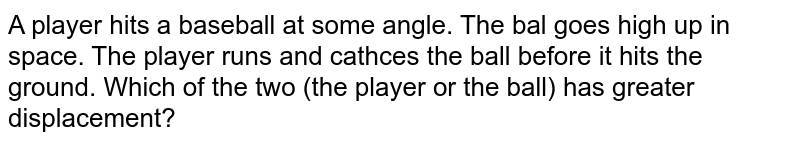 A player hits a baseball at some angle. The bal goes high up in space. The player runs and cathces the ball before it hits the ground. Which of the two (the player or the ball) has greater displacement?