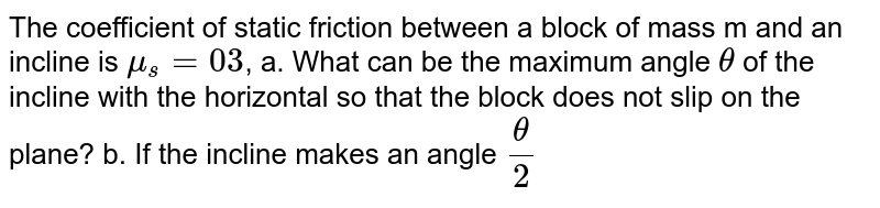 The coefficient of static friction between a block of mass m and an incline is `mu_s=03`, a. What can be the maximum angle `theta` of the incline with the horizontal so that the block does not slip on the plane? b. If the incline makes an angle `theta/2` with the horizontal, find the frictional force on the block.